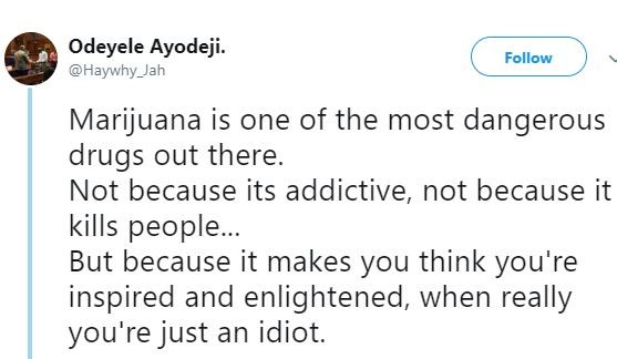 Marijuana is one of the most dangerous drugs out there because it makes you think you're inspired when really you're just an idiot - Nigeran man tweets